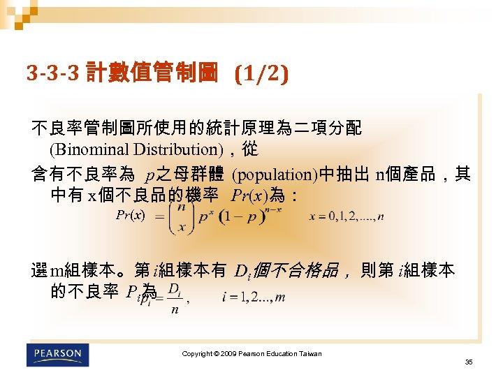 3 -3 -3 計數值管制圖 (1/2) 不良率管制圖所使用的統計原理為二項分配 (Binominal Distribution),從 含有不良率為 p之母群體 (population)中抽出 n個產品,其 中有 x個不良品的機率