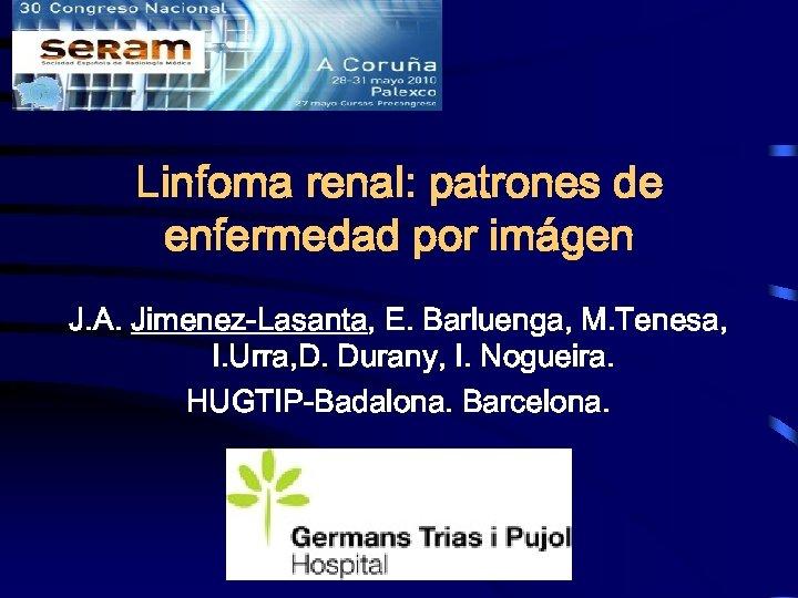 Linfoma renal: patrones de enfermedad por imágen J. A. Jimenez-Lasanta, E. Barluenga, M. Tenesa,