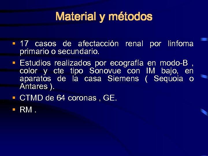 Material y métodos § 17 casos de afectacción renal por linfoma primario o secundario.