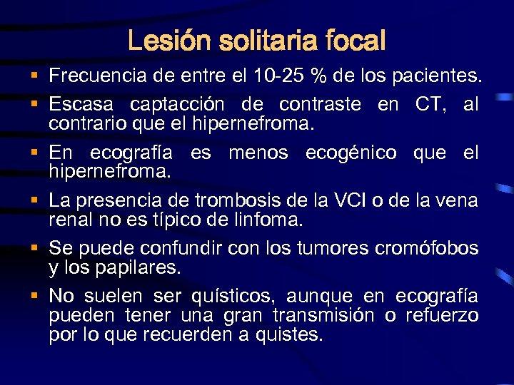 Lesión solitaria focal § Frecuencia de entre el 10 -25 % de los pacientes.