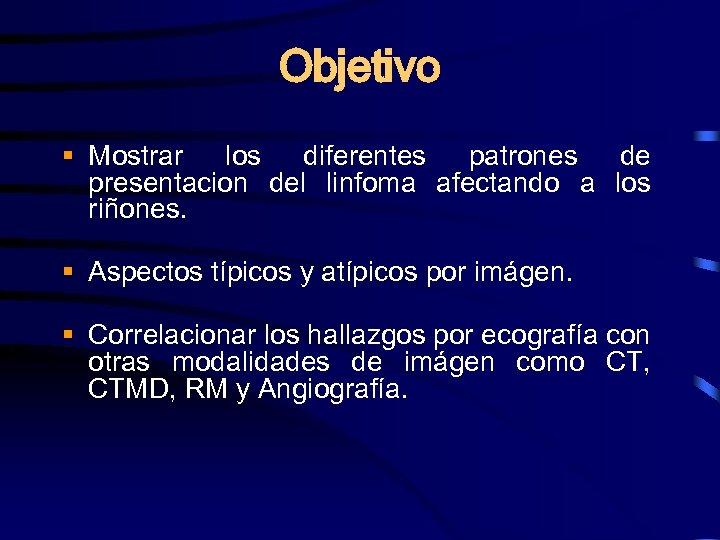 Objetivo § Mostrar los diferentes patrones de presentacion del linfoma afectando a los riñones.