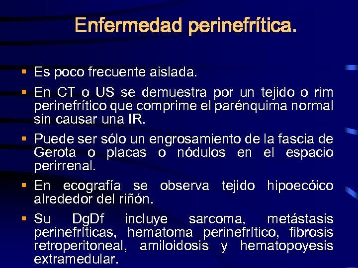 Enfermedad perinefrítica. § Es poco frecuente aislada. § En CT o US se demuestra
