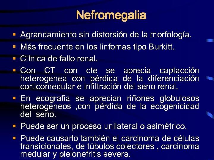 Nefromegalia Agrandamiento sin distorsión de la morfología. Más frecuente en los linfomas tipo Burkitt.