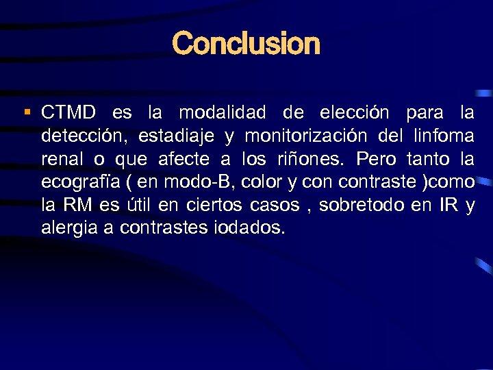 Conclusion § CTMD es la modalidad de elección para la detección, estadiaje y monitorización