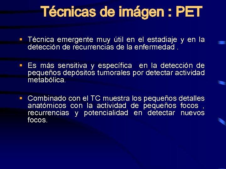 Técnicas de imágen : PET § Técnica emergente muy útil en el estadiaje y