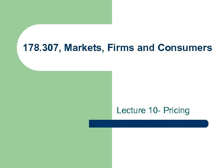 178. 307, Markets, Firms and Consumers Lecture 10 - Pricing