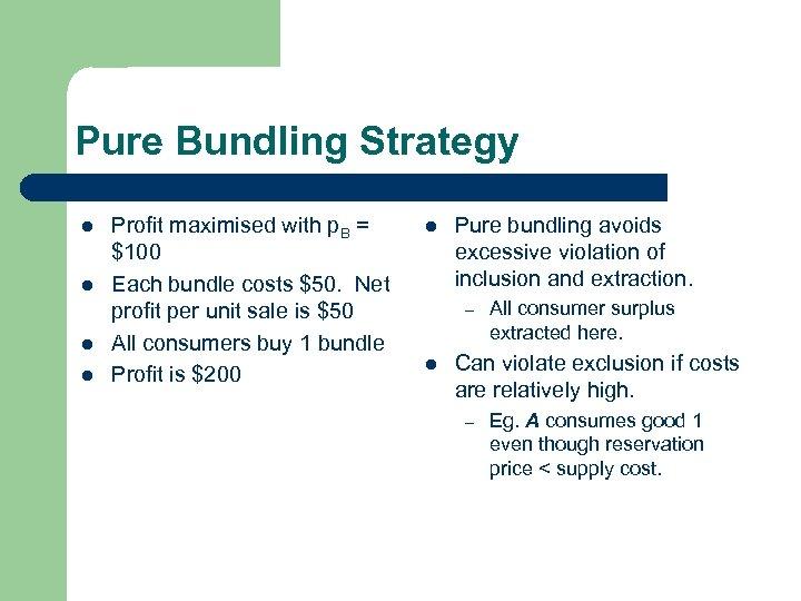 Pure Bundling Strategy l l Profit maximised with p. B = $100 Each bundle