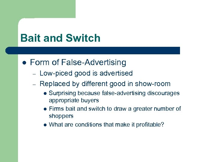Bait and Switch l Form of False-Advertising – – Low-piced good is advertised Replaced