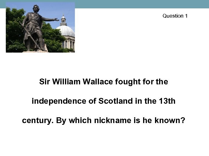 Question 1 Sir William Wallace fought for the independence of Scotland in the 13