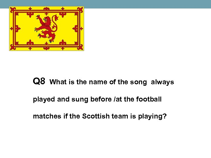 Q 8 What is the name of the song always played and sung before