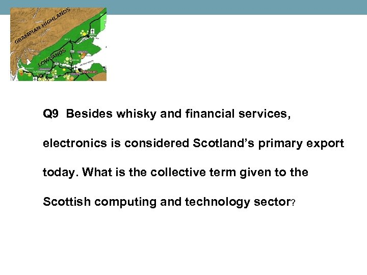 Q 9 Besides whisky and financial services, electronics is considered Scotland's primary export today.