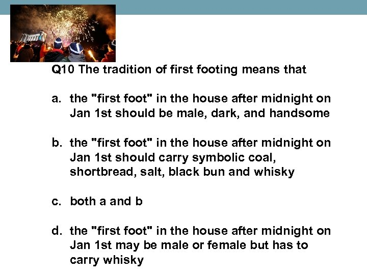 Q 10 The tradition of first footing means that a. the