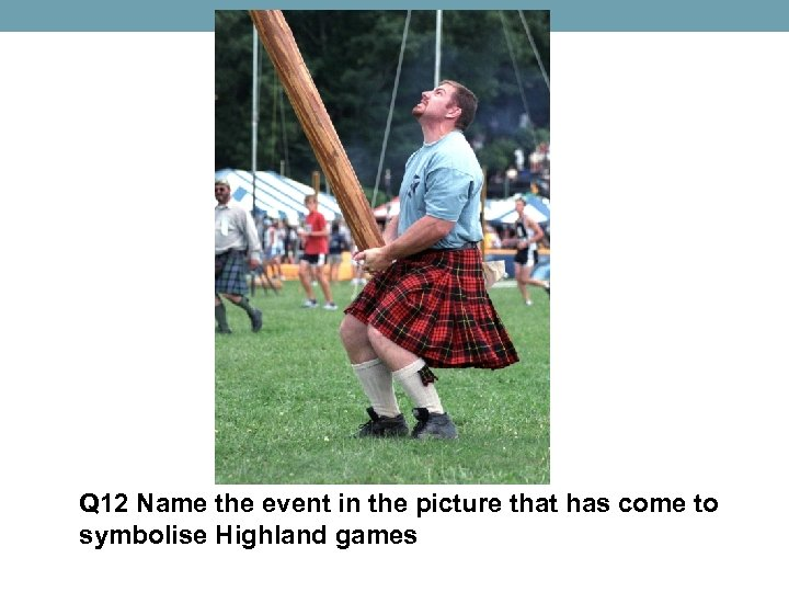 Q 12 Name the event in the picture that has come to symbolise Highland
