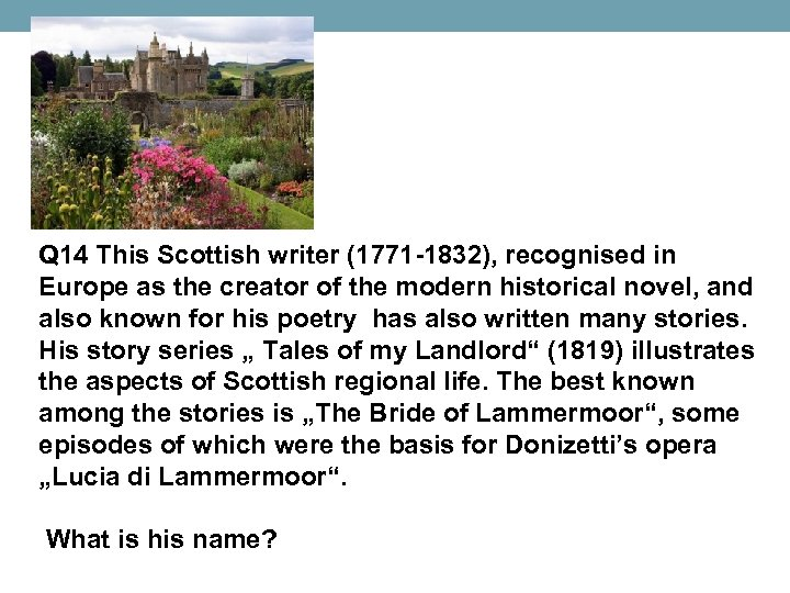 Q 14 This Scottish writer (1771 -1832), recognised in Europe as the creator of
