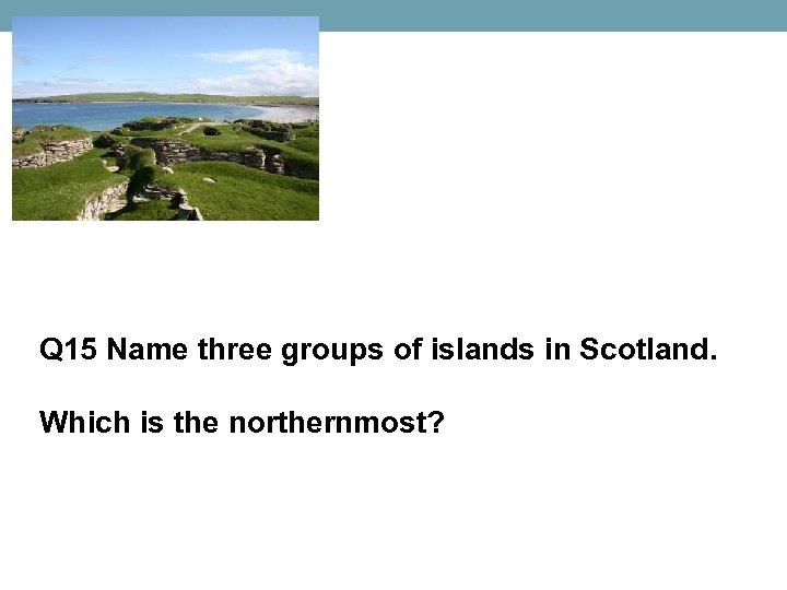 Q 15 Name three groups of islands in Scotland. Which is the northernmost?