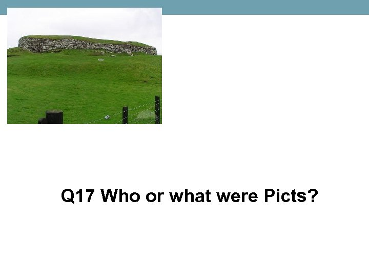Q 17 Who or what were Picts?