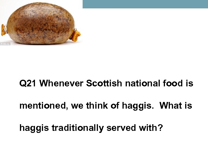 Q 21 Whenever Scottish national food is mentioned, we think of haggis. What is