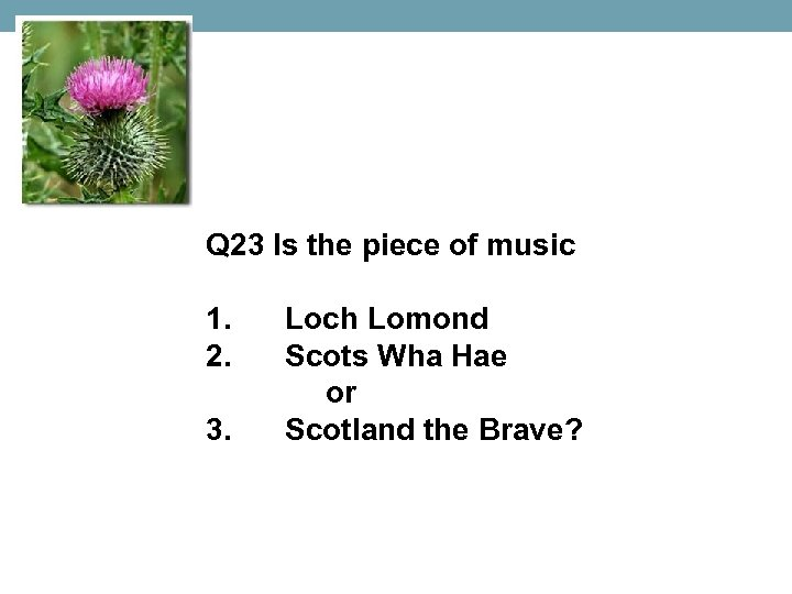 Q 23 Is the piece of music 1. 2. 3. Loch Lomond Scots Wha