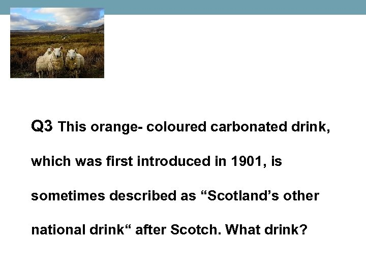 Q 3 This orange- coloured carbonated drink, which was first introduced in 1901, is