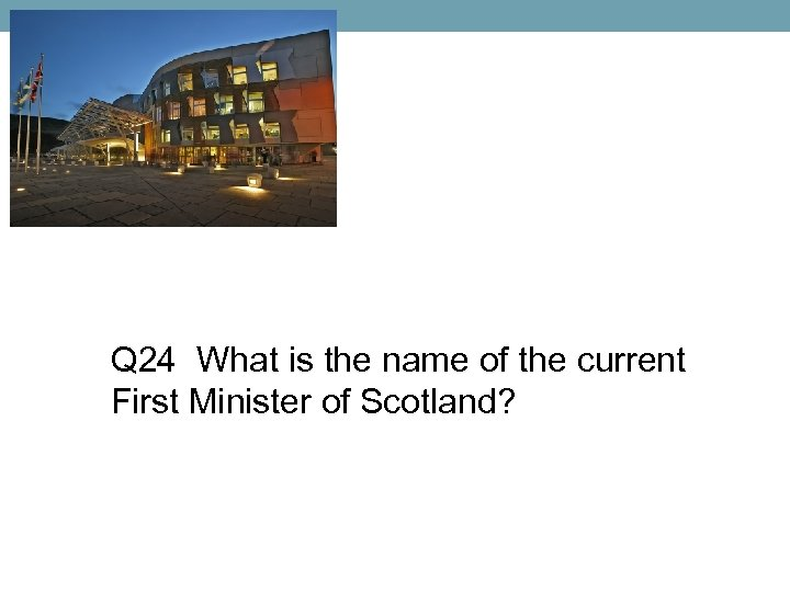 Q 24 What is the name of the current First Minister of Scotland?