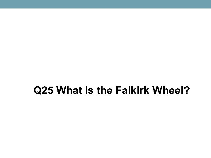 Q 25 What is the Falkirk Wheel?