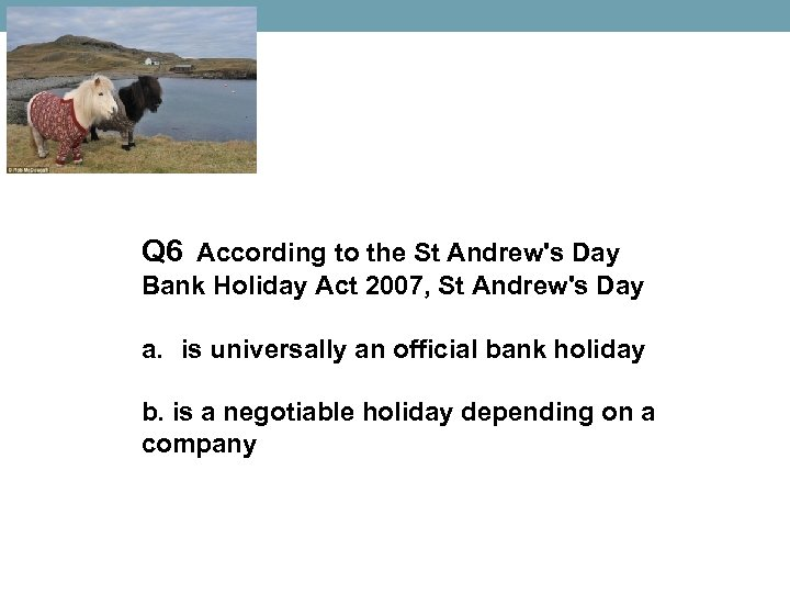 Q 6 According to the St Andrew's Day Bank Holiday Act 2007, St Andrew's