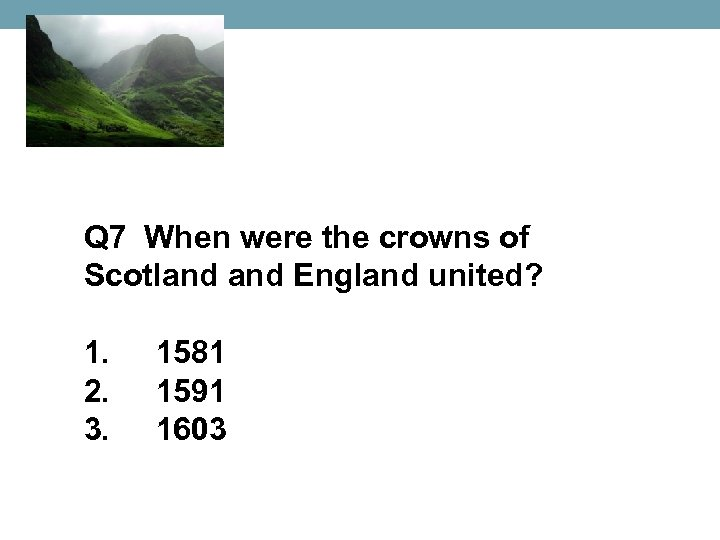 Q 7 When were the crowns of Scotland England united? 1. 2. 3. 1581