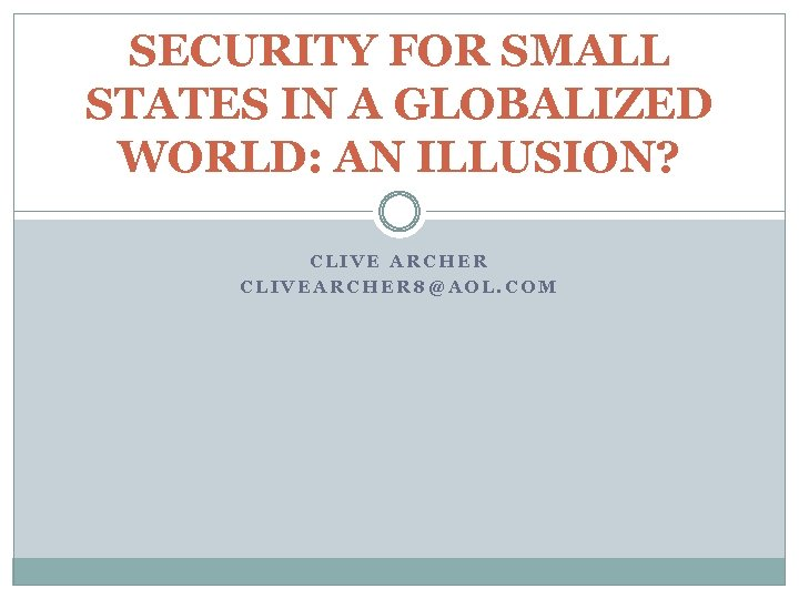 SECURITY FOR SMALL STATES IN A GLOBALIZED WORLD: AN ILLUSION? CLIVE ARCHER CLIVEARCHER 8@AOL.