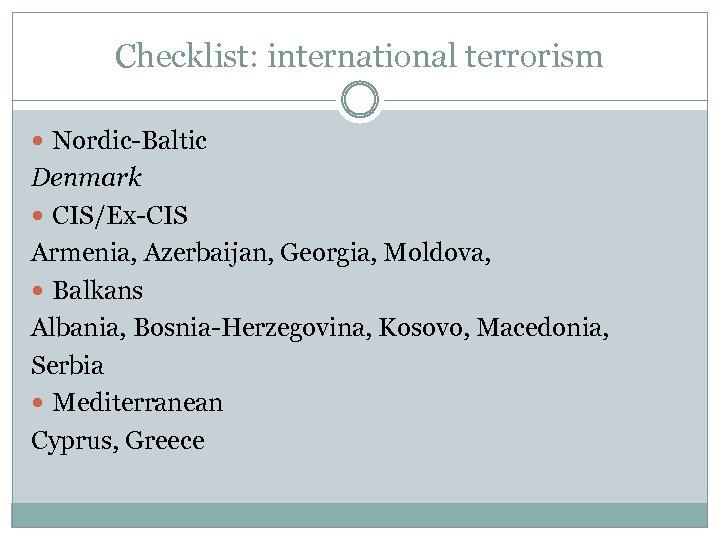 Checklist: international terrorism Nordic-Baltic Denmark CIS/Ex-CIS Armenia, Azerbaijan, Georgia, Moldova, Balkans Albania, Bosnia-Herzegovina, Kosovo,