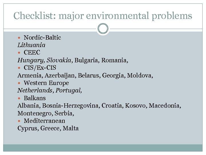 Checklist: major environmental problems Nordic-Baltic Lithuania CEEC Hungary, Slovakia, Bulgaria, Romania, CIS/Ex-CIS Armenia, Azerbaijan,