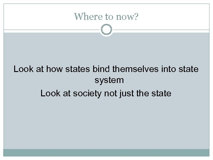 Where to now? Look at how states bind themselves into state system Look at