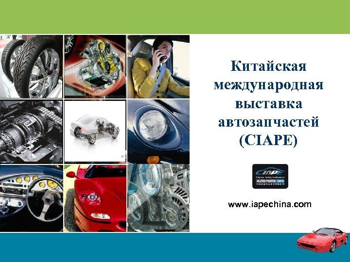 Китайская международная выставка автозапчастей (CIAPE) www. iapechina. com