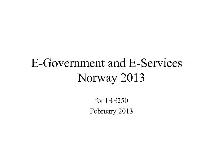 E-Government and E-Services – Norway 2013 for IBE 250 February 2013
