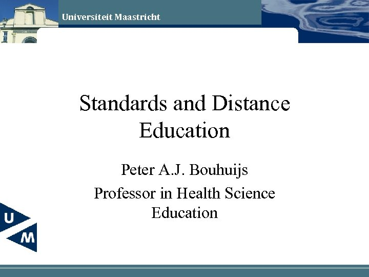 Universiteit Maastricht Standards and Distance Education Peter A. J. Bouhuijs Professor in Health Science