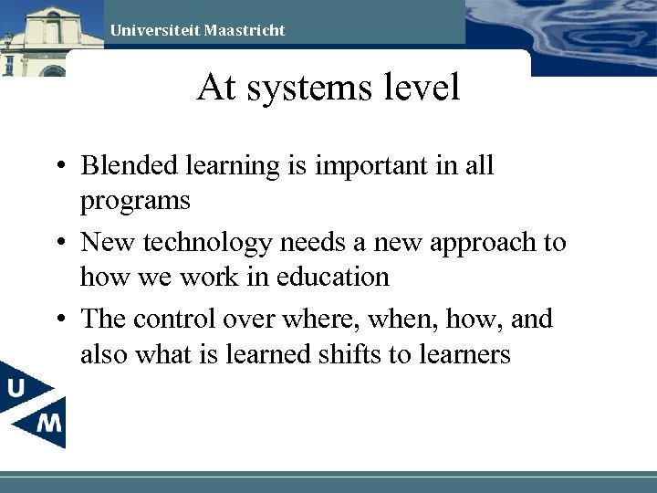 Universiteit Maastricht At systems level • Blended learning is important in all programs •