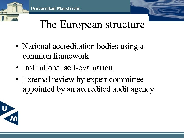 Universiteit Maastricht The European structure • National accreditation bodies using a common framework •