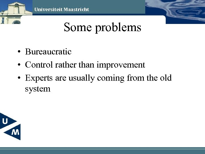 Universiteit Maastricht Some problems • Bureaucratic • Control rather than improvement • Experts are