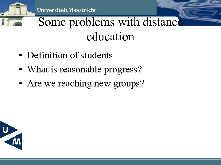 Universiteit Maastricht Some problems with distance education • Definition of students • What is