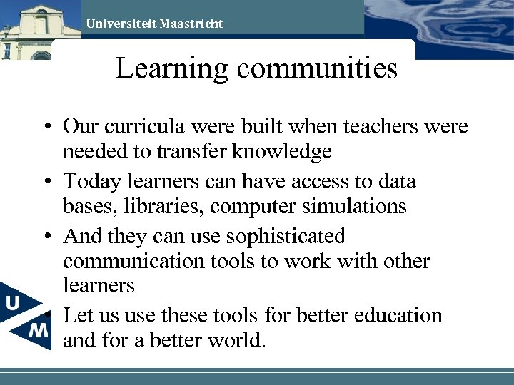 Universiteit Maastricht Learning communities • Our curricula were built when teachers were needed to