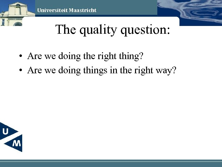 Universiteit Maastricht The quality question: • Are we doing the right thing? • Are