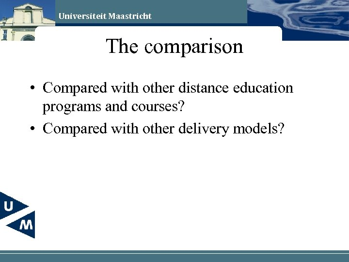 Universiteit Maastricht The comparison • Compared with other distance education programs and courses? •