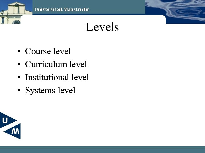 Universiteit Maastricht Levels • • Course level Curriculum level Institutional level Systems level