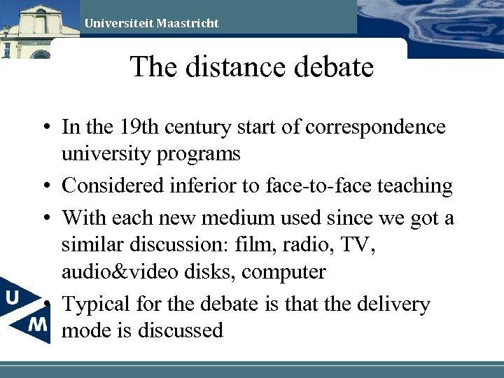 Universiteit Maastricht The distance debate • In the 19 th century start of correspondence