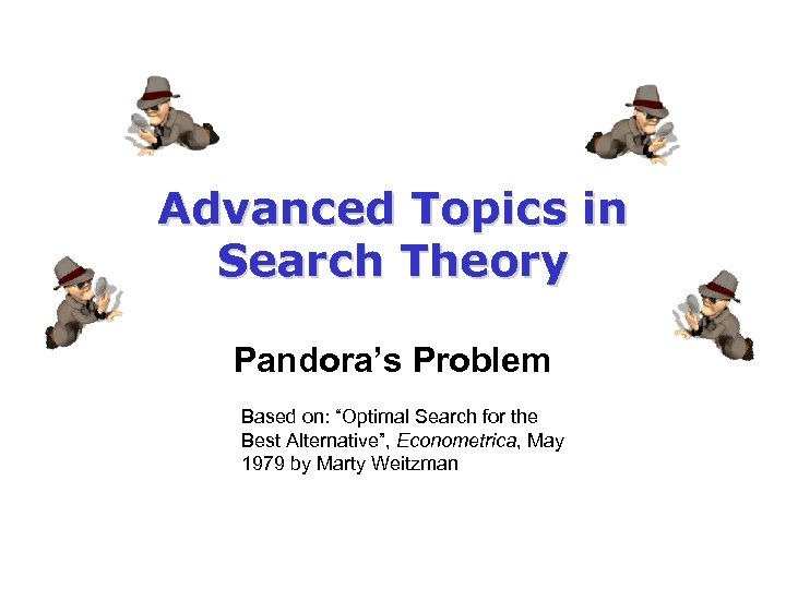 """Advanced Topics in Search Theory Pandora's Problem Based on: """"Optimal Search for the Best"""