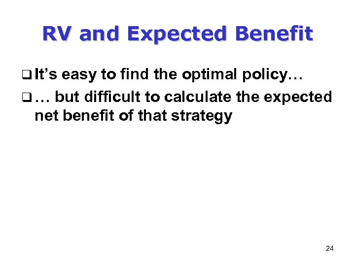 RV and Expected Benefit q It's easy to find the optimal policy… q …