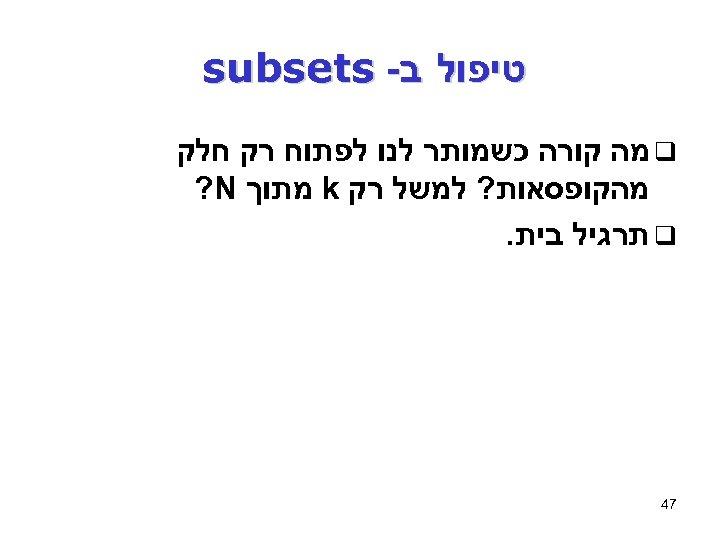 טיפול ב- subsets q מה קורה כשמותר לנו לפתוח רק חלק מהקופסאות? למשל