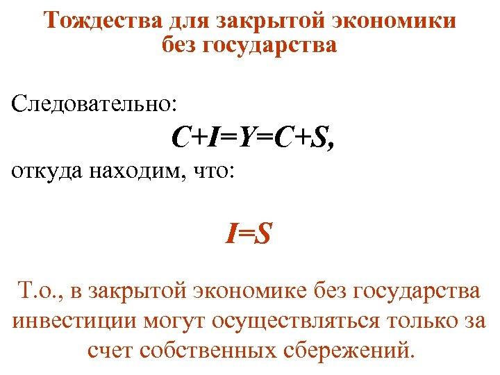 Тождества для закрытой экономики без государства Следовательно: C+I=Y=C+S, откуда находим, что: I=S Т. о.