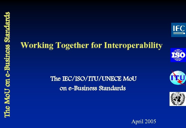 The Mo. U on e-Business Standards Working Together for Interoperability The IEC/ISO/ITU/UNECE Mo. U