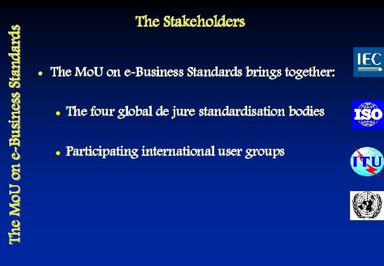 The Mo. U on e-Business Standards The Stakeholders l The Mo. U on e-Business