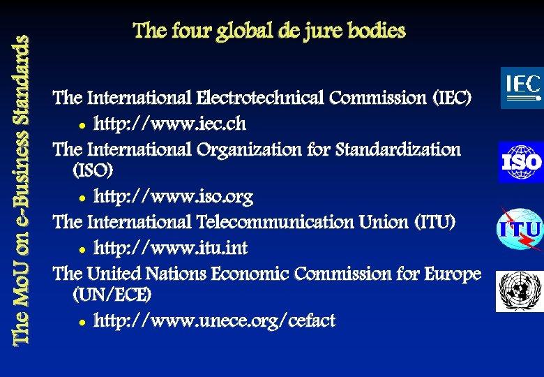 The Mo. U on e-Business Standards The four global de jure bodies The International